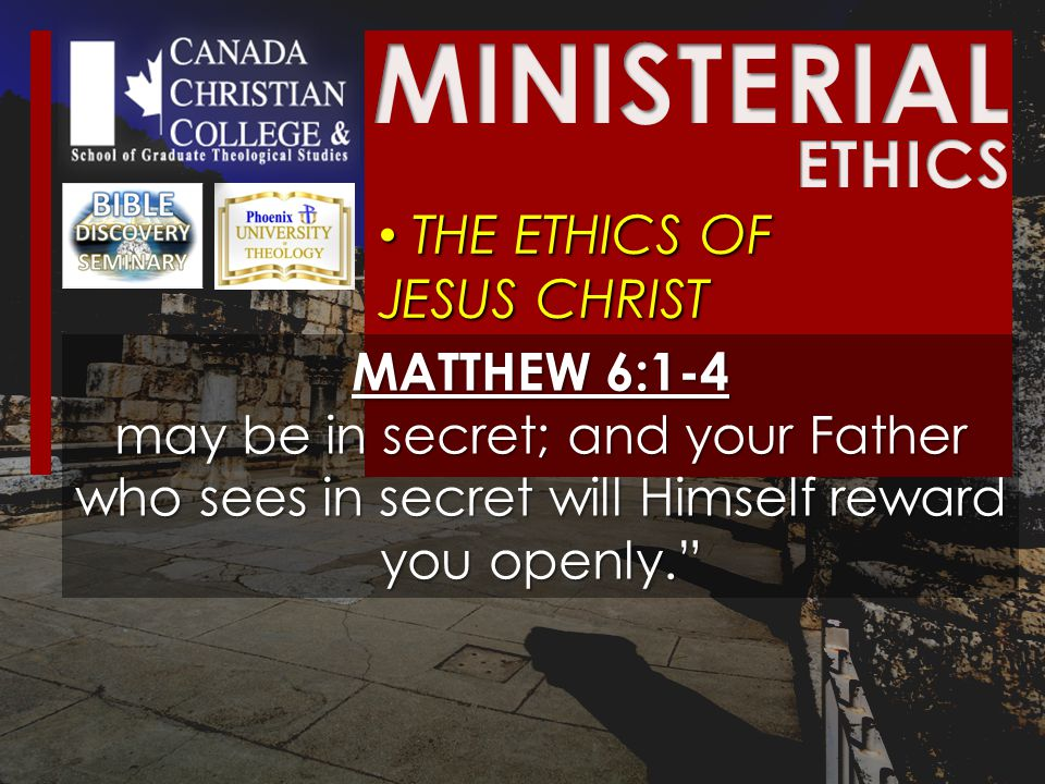 THE ETHICS OF JESUS CHRIST THE ETHICS OF JESUS CHRIST MATTHEW 6:1-4 may be in secret; and your Father who sees in secret will Himself reward you openly.