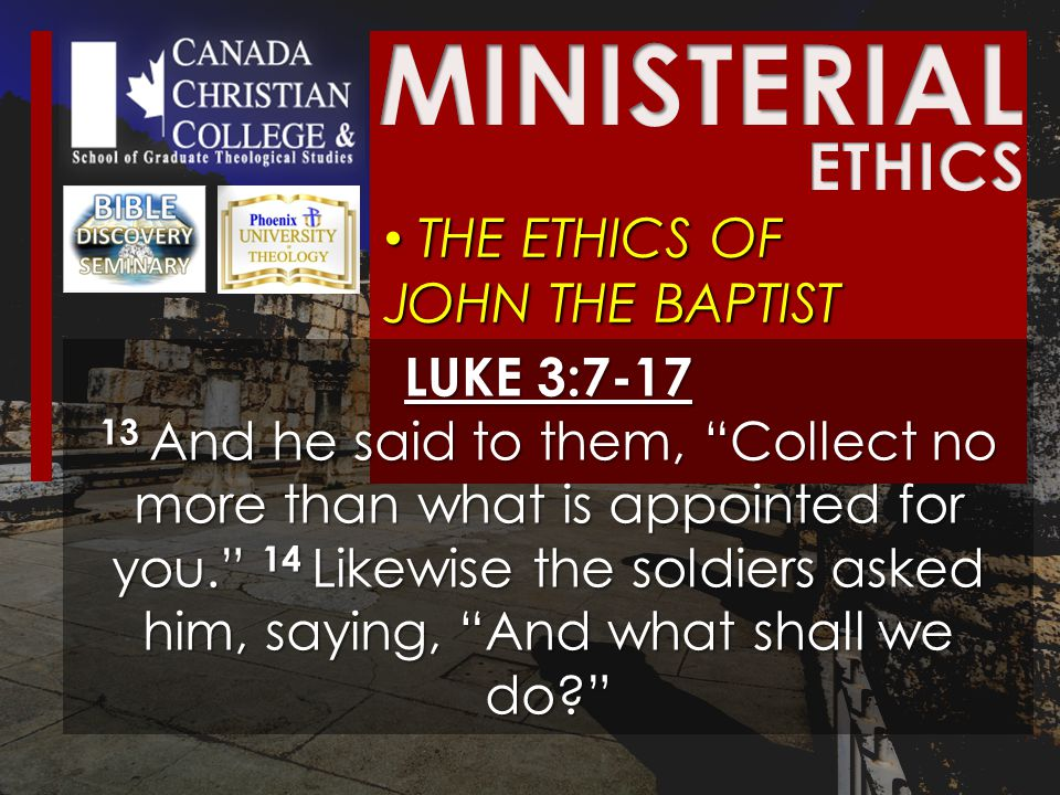 THE ETHICS OF JOHN THE BAPTIST THE ETHICS OF JOHN THE BAPTIST LUKE 3:7-17 13 And he said to them, Collect no more than what is appointed for you. 14 Likewise the soldiers asked him, saying, And what shall we do?