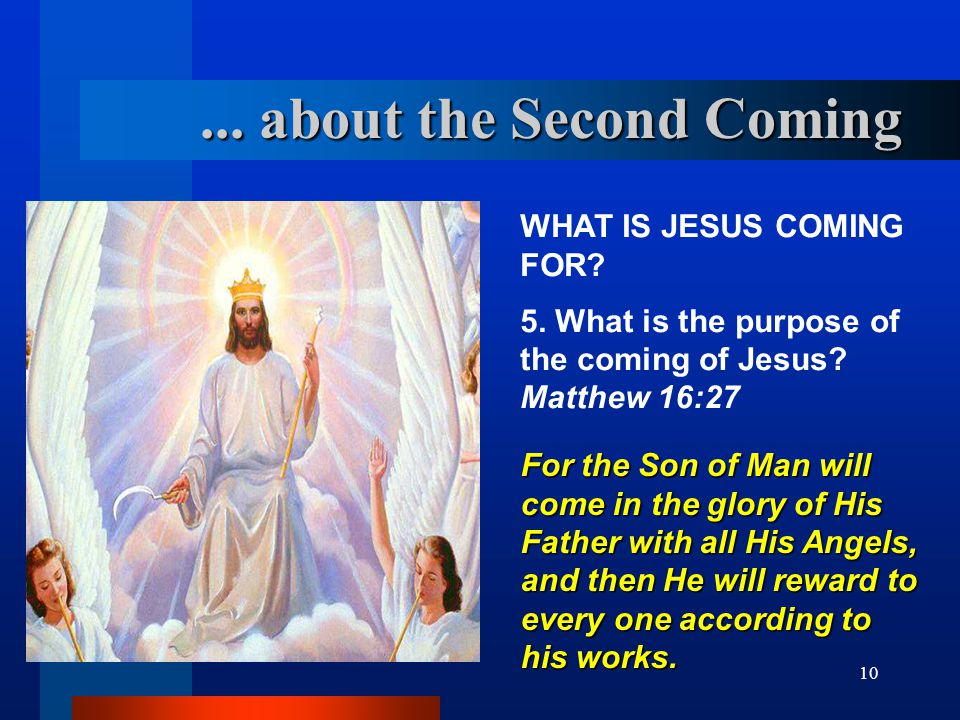 10 WHAT IS JESUS COMING FOR? 5. What is the purpose of the coming of Jesus? Matthew 16:27 For the Son of Man will come in the glory of His Father with