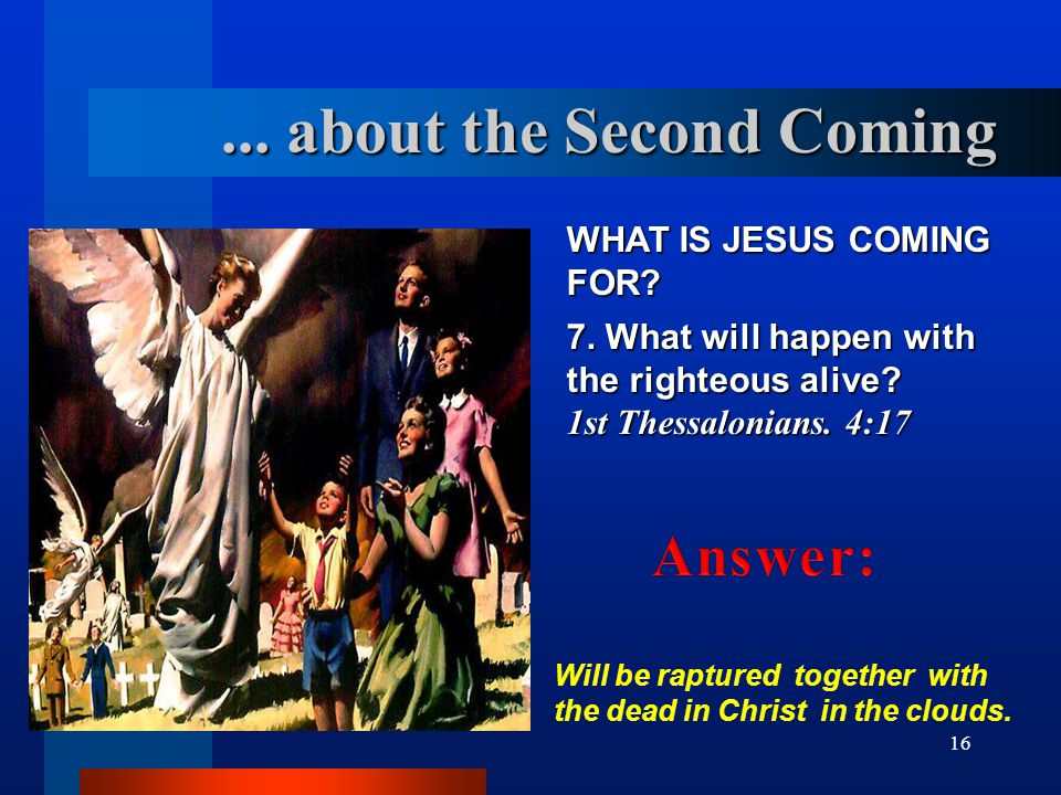 16 WHAT IS JESUS COMING FOR? 7. What will happen with the righteous alive? 1st Thessalonians. 4:17 Will be raptured together with the dead in Christ i