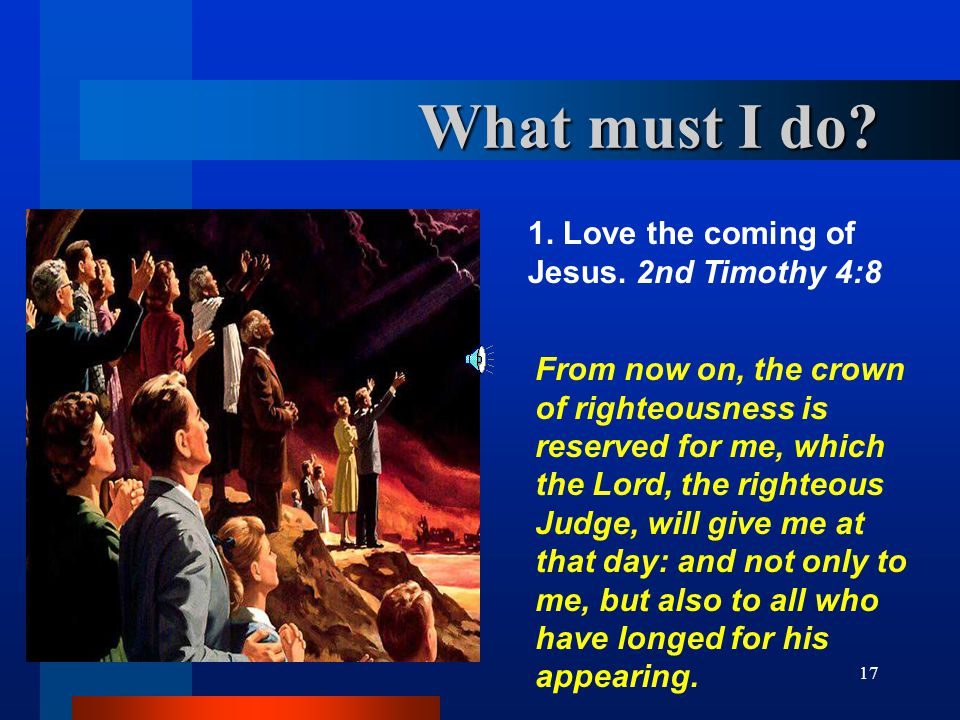 17 What must I do? 1. Love the coming of Jesus. 2nd Timothy 4:8 From now on, the crown of righteousness is reserved for me, which the Lord, the righte