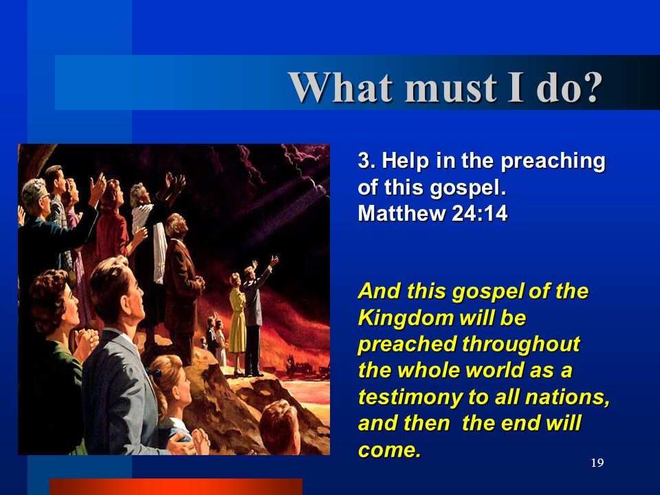 19 3. Help in the preaching of this gospel. Matthew 24:14 And this gospel of the Kingdom will be preached throughout the whole world as a testimony to
