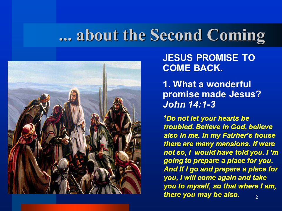 2... about the Second Coming JESUS PROMISE TO COME BACK. 1. What a wonderful promise made Jesus? John 14:1 ‑ 3 1 Do not let your hearts be troubled. B