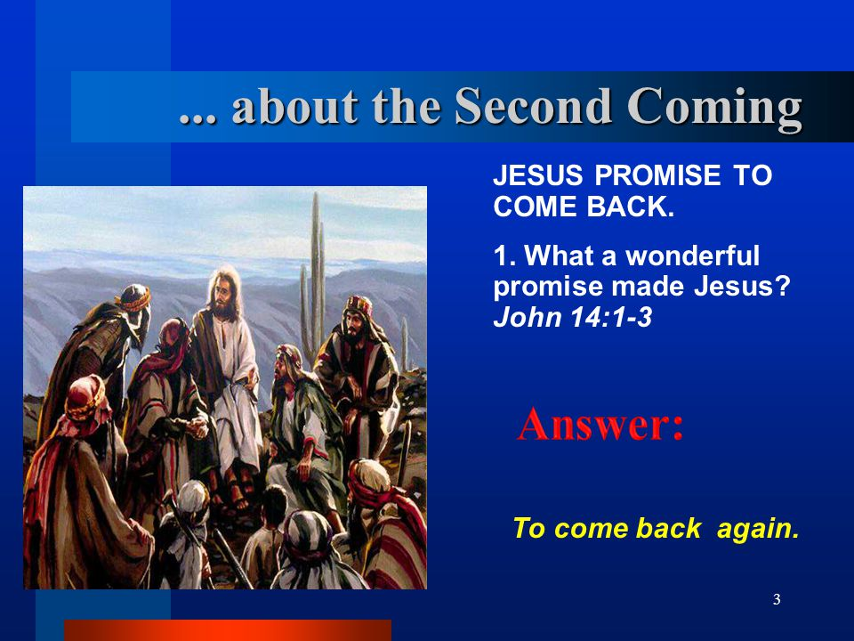3... about the Second Coming JESUS PROMISE TO COME BACK. 1. What a wonderful promise made Jesus? John 14:1 ‑ 3 To come back again.