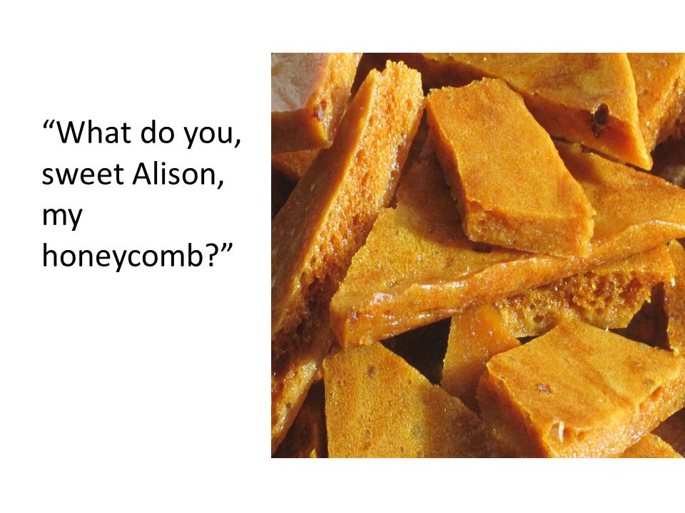 What do you, sweet Alison, my honeycomb
