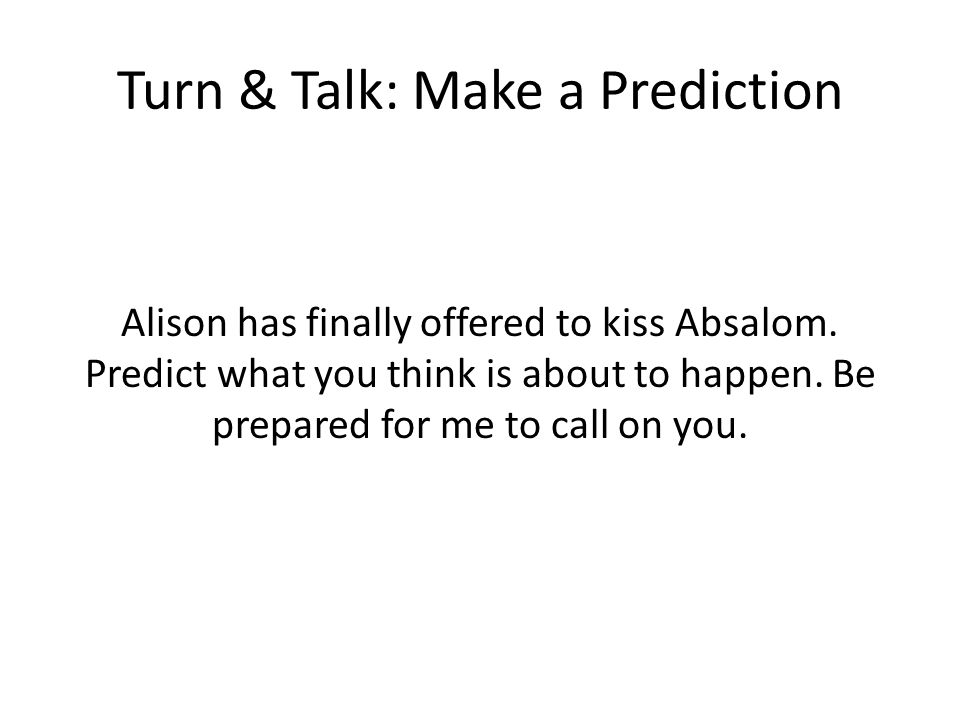 Turn & Talk: Make a Prediction Alison has finally offered to kiss Absalom.