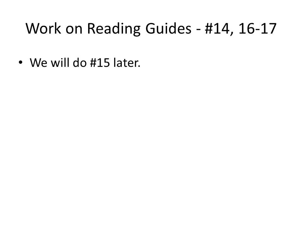 Work on Reading Guides - #14, 16-17 We will do #15 later.