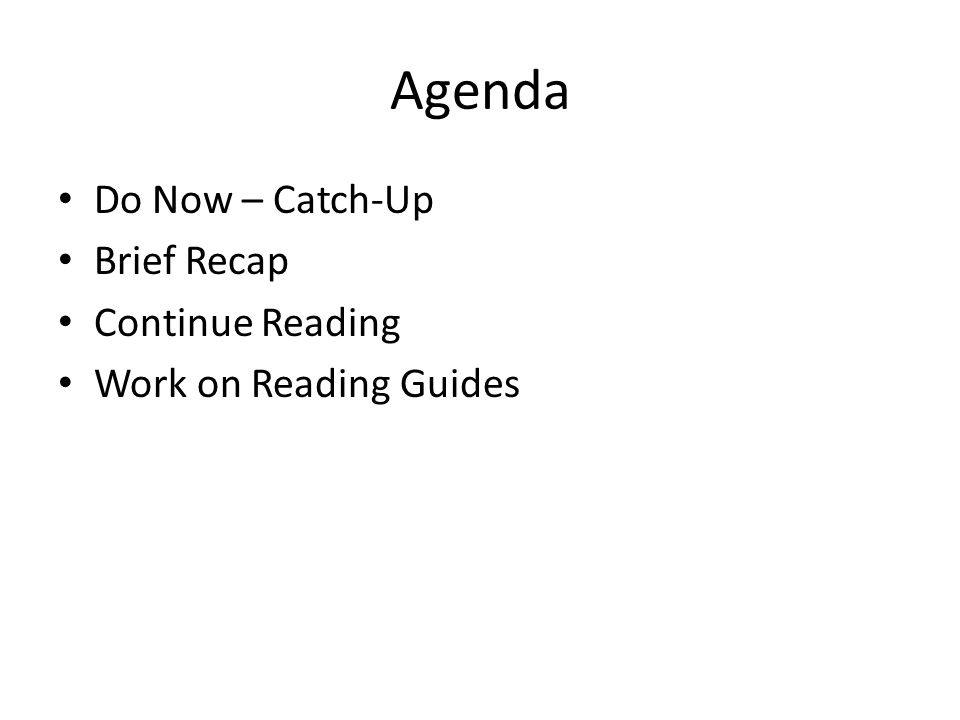 Agenda Do Now – Catch-Up Brief Recap Continue Reading Work on Reading Guides