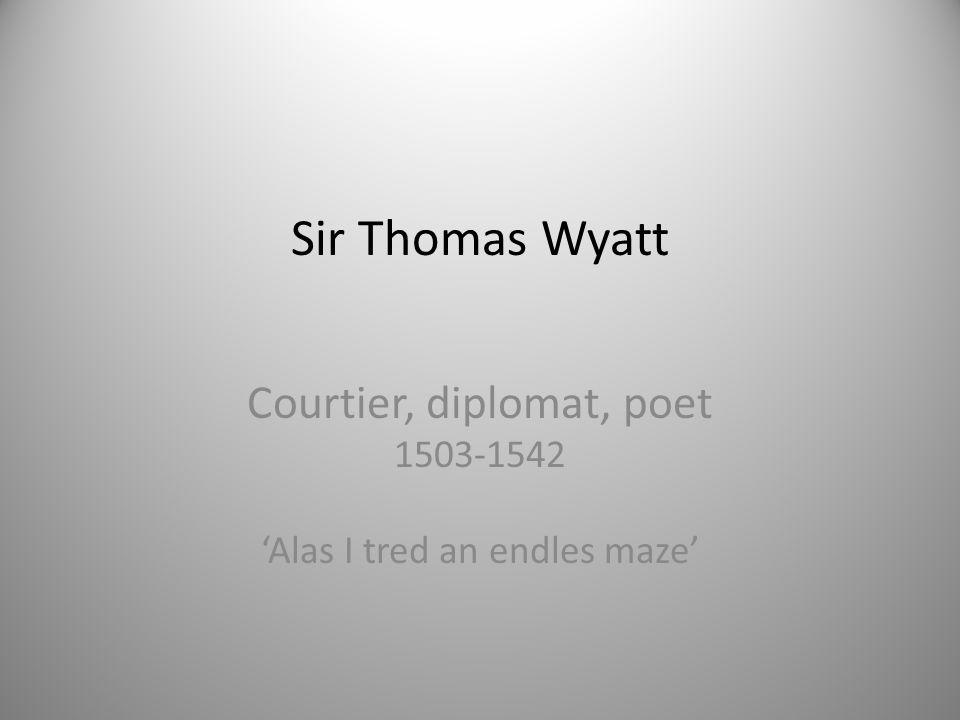 Sir Thomas Wyatt Courtier, diplomat, poet 1503-1542 'Alas I tred an endles maze'
