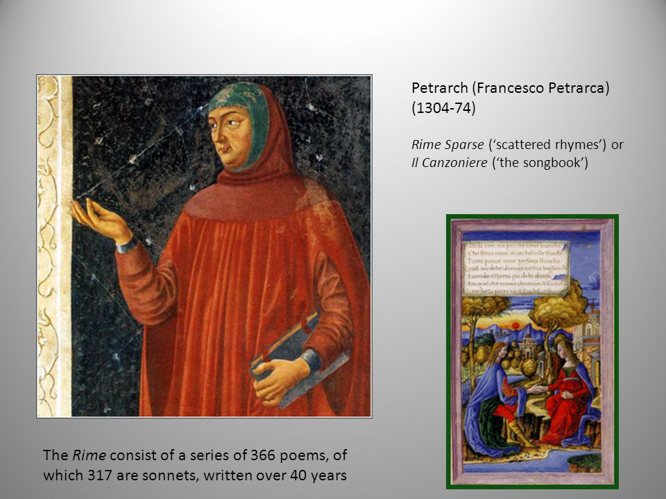 Petrarch (Francesco Petrarca) (1304-74) Rime Sparse ('scattered rhymes') or Il Canzoniere ('the songbook') The Rime consist of a series of 366 poems, of which 317 are sonnets, written over 40 years
