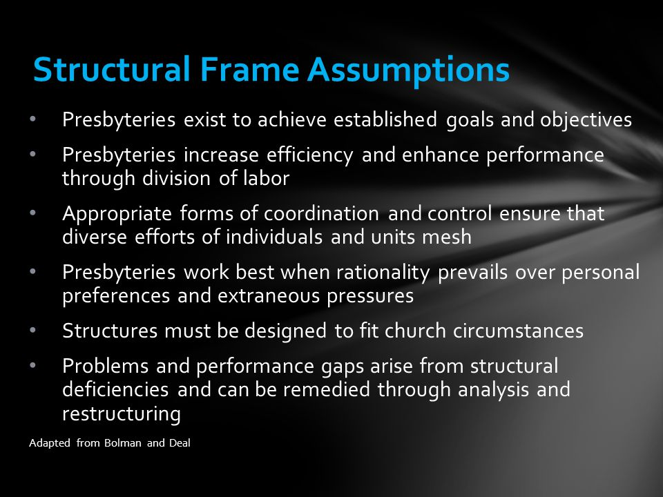 Structural Frame Assumptions Presbyteries exist to achieve established goals and objectives Presbyteries increase efficiency and enhance performance through division of labor Appropriate forms of coordination and control ensure that diverse efforts of individuals and units mesh Presbyteries work best when rationality prevails over personal preferences and extraneous pressures Structures must be designed to fit church circumstances Problems and performance gaps arise from structural deficiencies and can be remedied through analysis and restructuring Adapted from Bolman and Deal