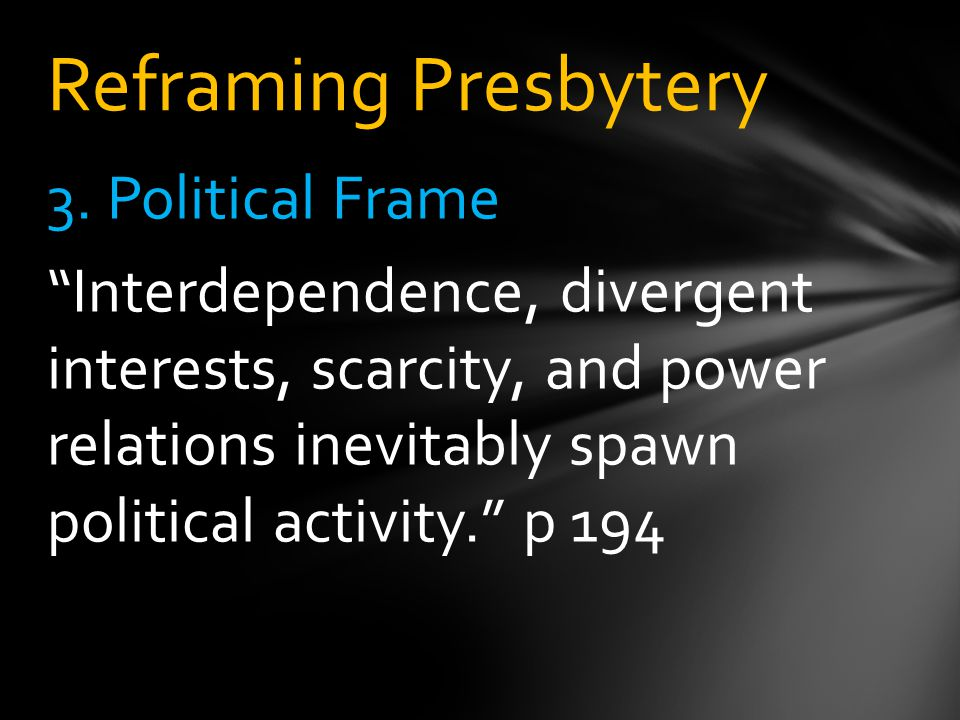 """3. Political Frame """"Interdependence, divergent interests, scarcity, and power relations inevitably spawn political activity."""" p 194 Reframing Presbyte"""