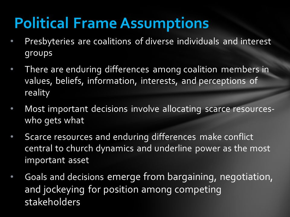 Political Frame Assumptions Presbyteries are coalitions of diverse individuals and interest groups There are enduring differences among coalition members in values, beliefs, information, interests, and perceptions of reality Most important decisions involve allocating scarce resources- who gets what Scarce resources and enduring differences make conflict central to church dynamics and underline power as the most important asset Goals and decisions emerge from bargaining, negotiation, and jockeying for position among competing stakeholders