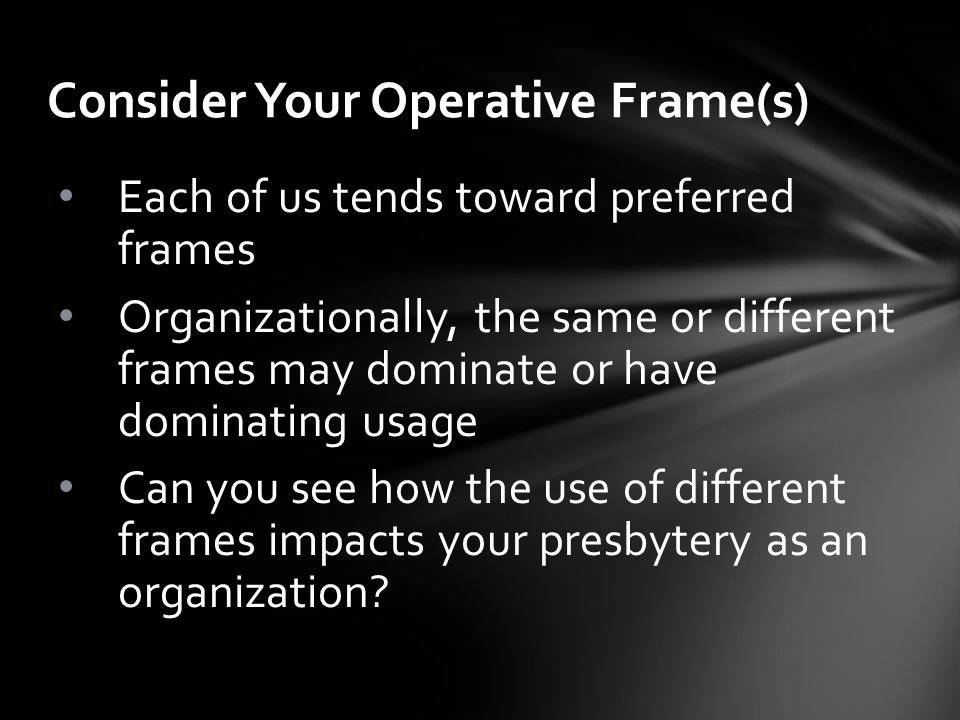 Consider Your Operative Frame(s) Each of us tends toward preferred frames Organizationally, the same or different frames may dominate or have dominating usage Can you see how the use of different frames impacts your presbytery as an organization