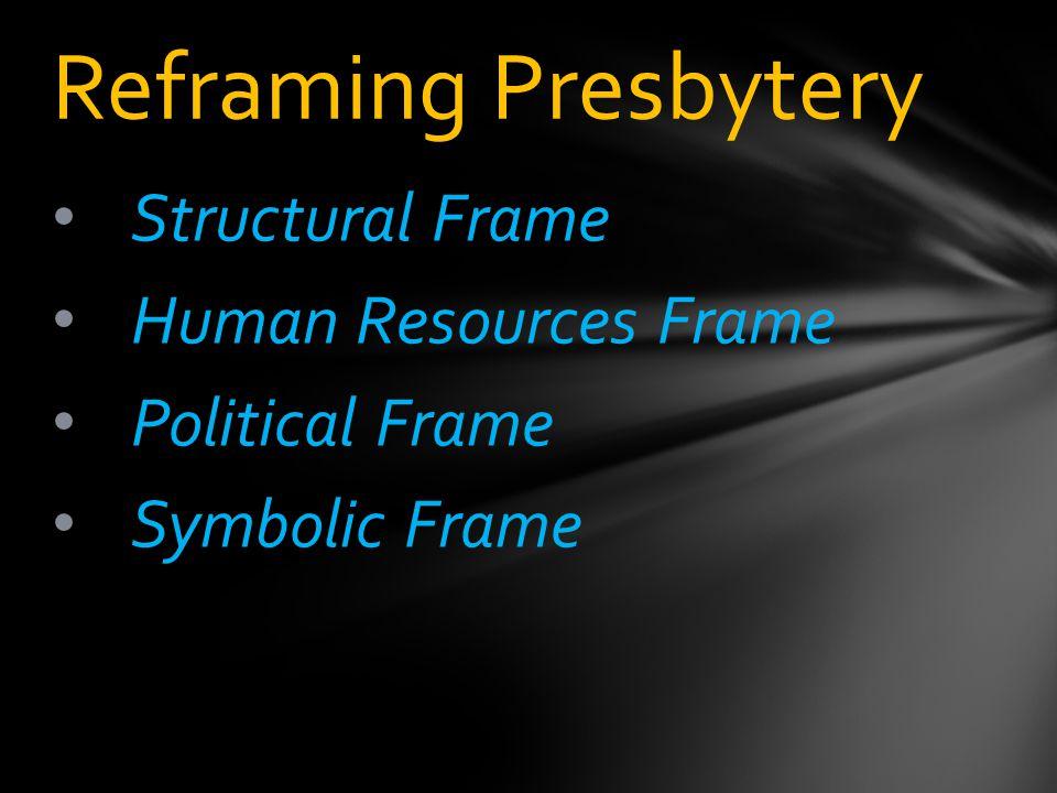 Structural Frame Human Resources Frame Political Frame Symbolic Frame Reframing Presbytery