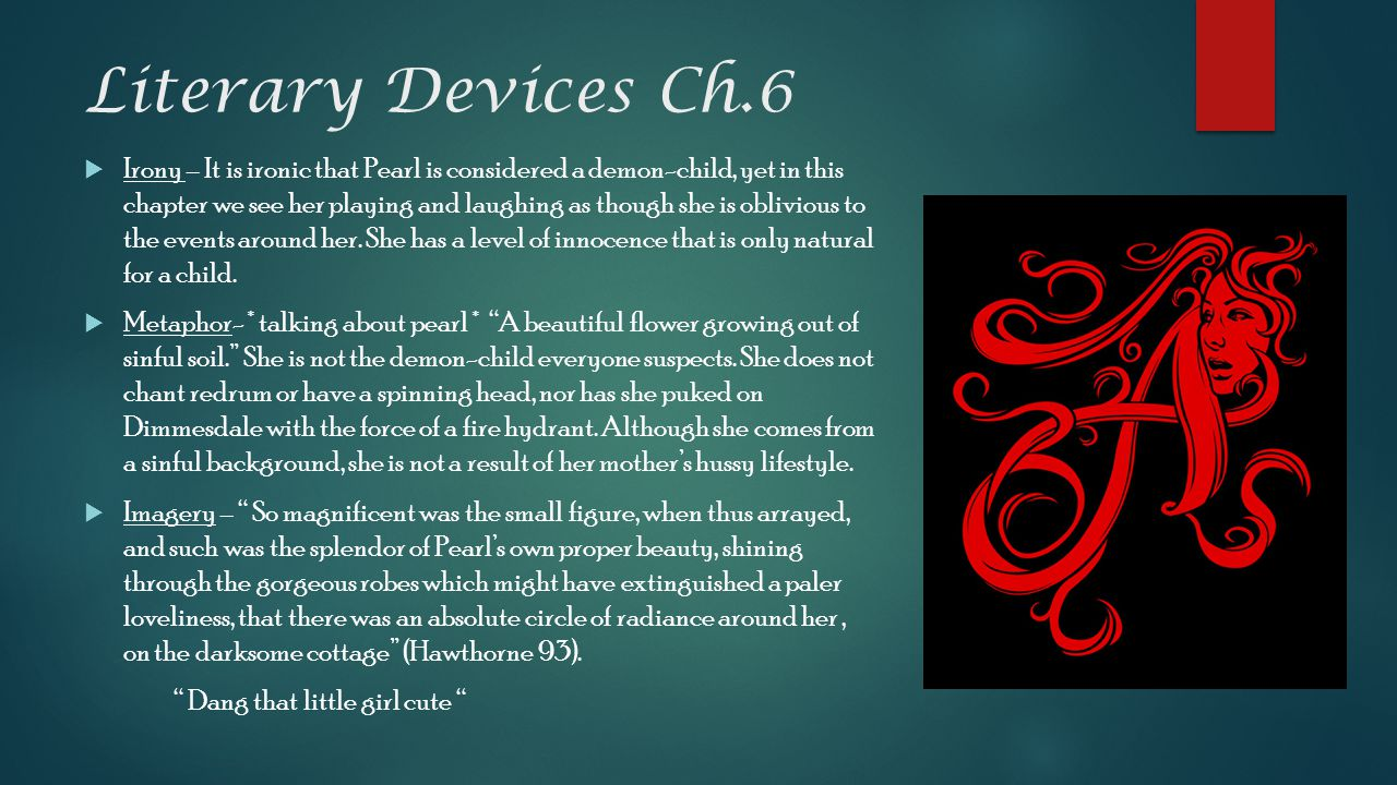 Literary Devices Ch.6  Irony – It is ironic that Pearl is considered a demon-child, yet in this chapter we see her playing and laughing as though she is oblivious to the events around her.
