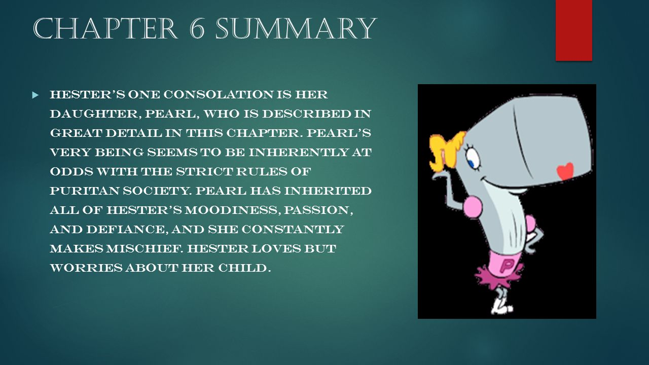 Chapter 6 Summary  Hester's one consolation is her daughter, Pearl, who is described in great detail in this chapter. Pearl's very being seems to be