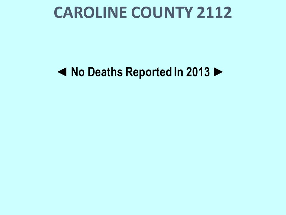 CAROLINE COUNTY 2112 ◄ No Deaths Reported In 2013 ►