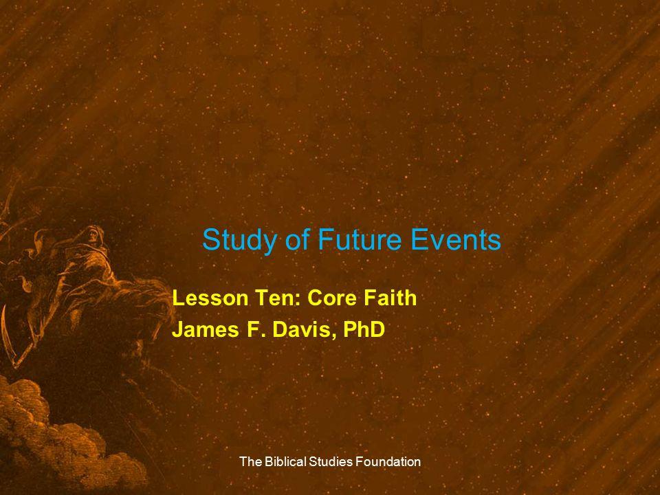 Study of Future Events Lesson Ten: Core Faith James F. Davis, PhD The Biblical Studies Foundation