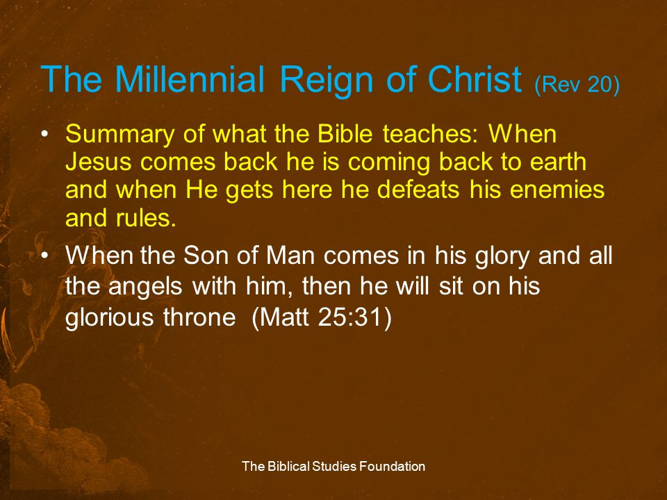 The Millennial Reign of Christ (Rev 20) Summary of what the Bible teaches: When Jesus comes back he is coming back to earth and when He gets here he d
