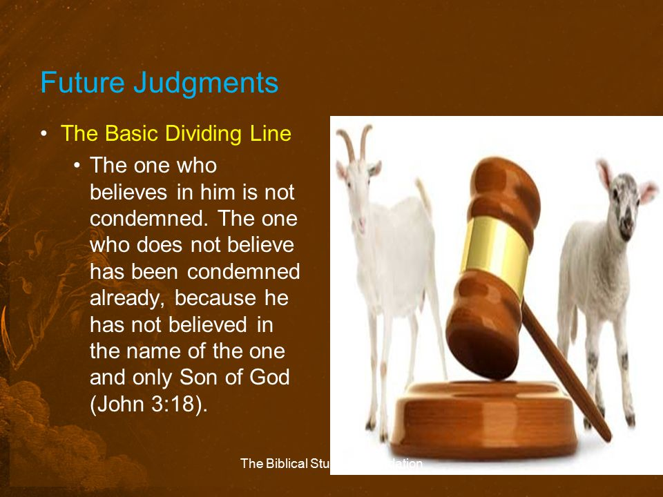 Future Judgments The Basic Dividing Line The one who believes in him is not condemned. The one who does not believe has been condemned already, becaus
