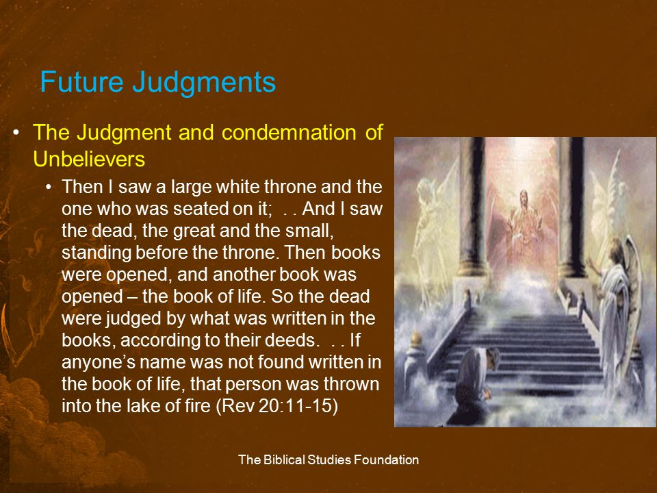 Future Judgments The Judgment and condemnation of Unbelievers Then I saw a large white throne and the one who was seated on it;.. And I saw the dead,