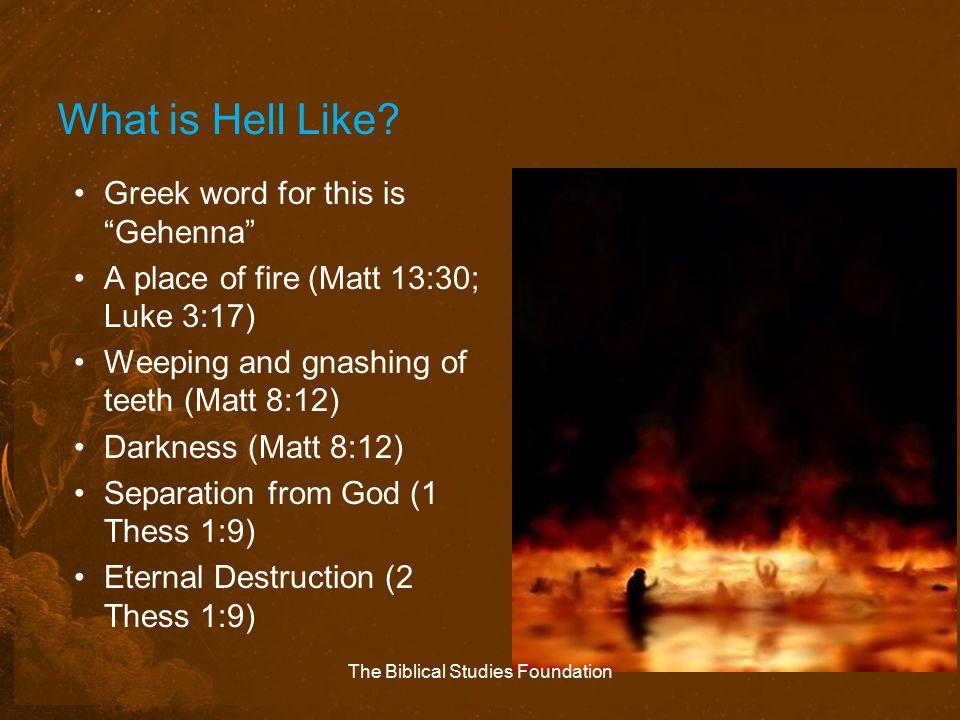 "What is Hell Like? Greek word for this is ""Gehenna"" A place of fire (Matt 13:30; Luke 3:17) Weeping and gnashing of teeth (Matt 8:12) Darkness (Matt 8"