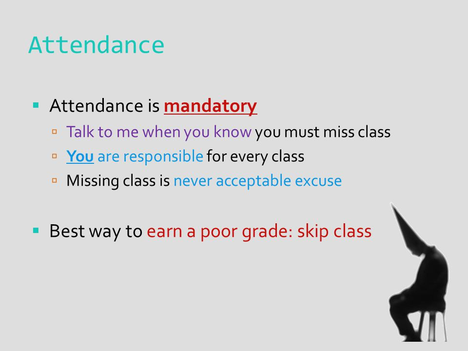 Attendance  Attendance is mandatory  Talk to me when you know you must miss class  You are responsible for every class  Missing class is never acceptable excuse  Best way to earn a poor grade: skip class