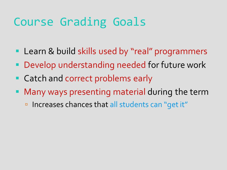 Course Grading Goals  Learn & build skills used by real programmers  Develop understanding needed for future work  Catch and correct problems early  Many ways presenting material during the term  Increases chances that all students can get it