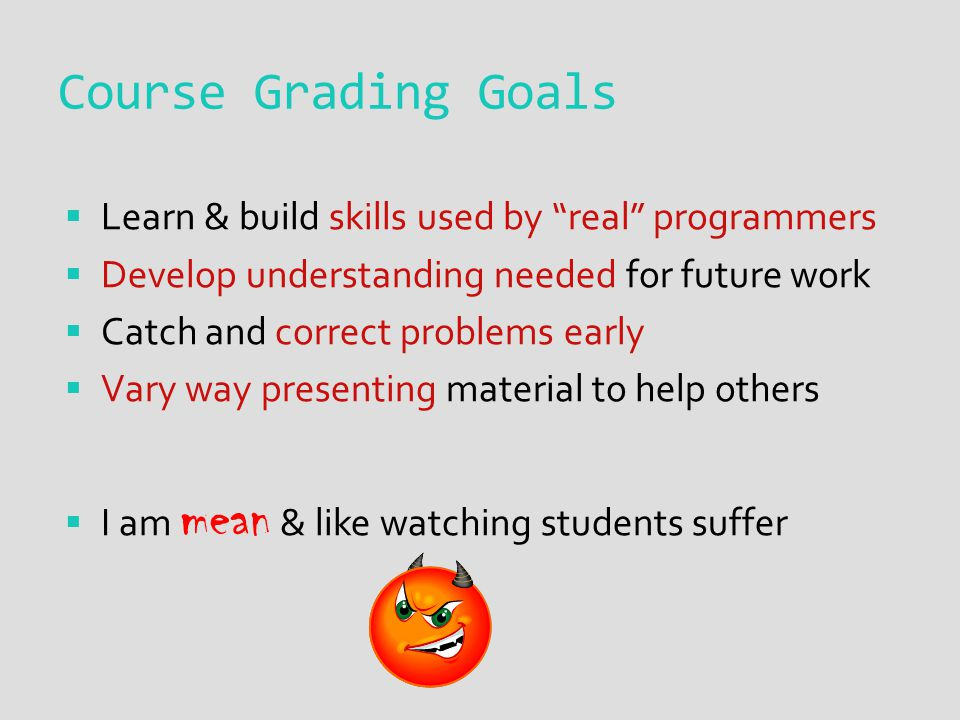 Course Grading Goals  Learn & build skills used by real programmers  Develop understanding needed for future work  Catch and correct problems early  Vary way presenting material to help others  I am mean & like watching students suffer