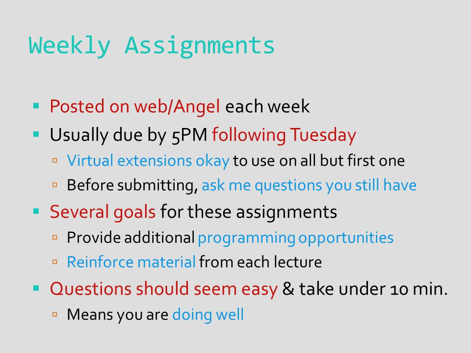 Weekly Assignments  Posted on web/Angel each week  Usually due by 5PM following Tuesday  Virtual extensions okay to use on all but first one  Before submitting, ask me questions you still have  Several goals for these assignments  Provide additional programming opportunities  Reinforce material from each lecture  Questions should seem easy & take under 10 min.