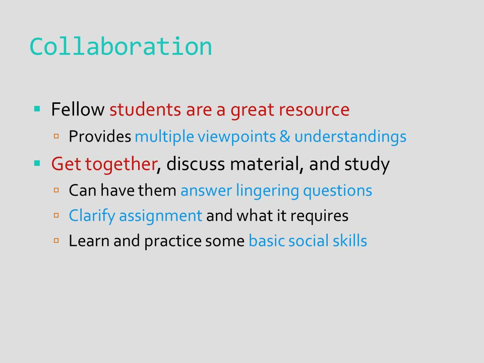 Collaboration  Fellow students are a great resource  Provides multiple viewpoints & understandings  Get together, discuss material, and study  Can have them answer lingering questions  Clarify assignment and what it requires  Learn and practice some basic social skills
