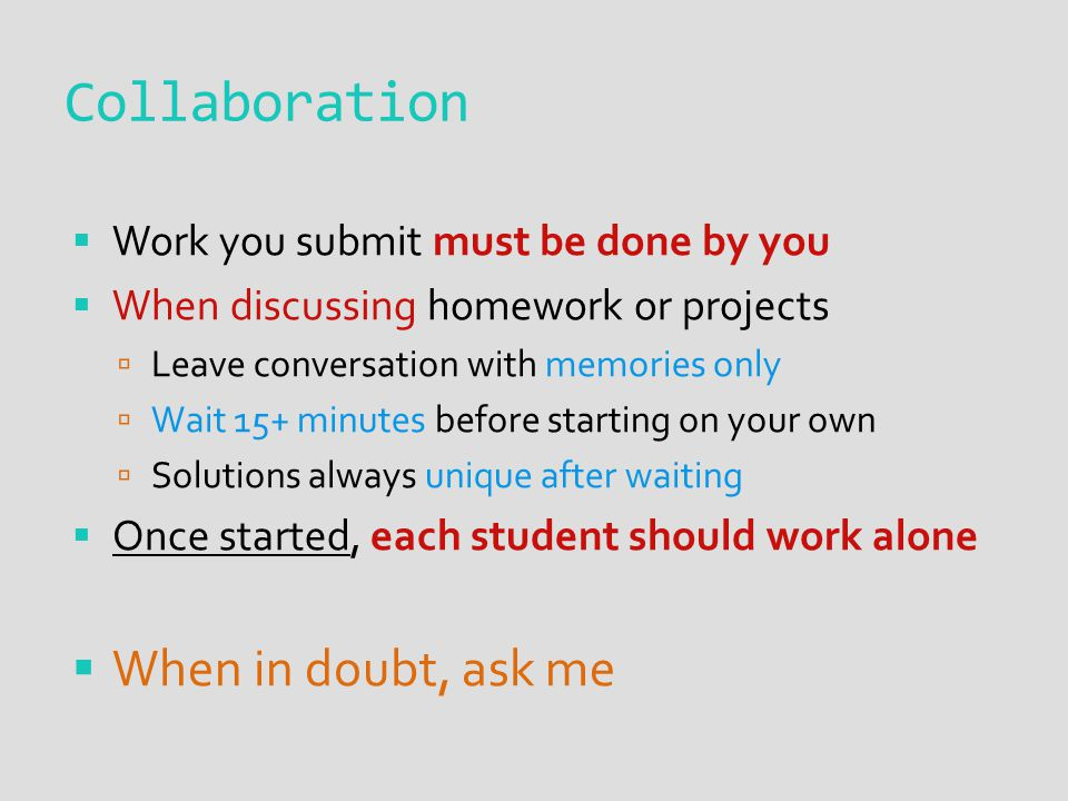 Collaboration  Work you submit must be done by you  When discussing homework or projects  Leave conversation with memories only  Wait 15+ minutes