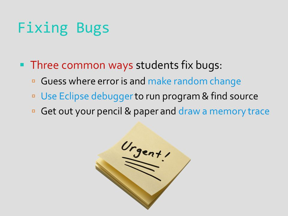 Fixing Bugs  Three common ways students fix bugs:  Guess where error is and make random change  Use Eclipse debugger to run program & find source 