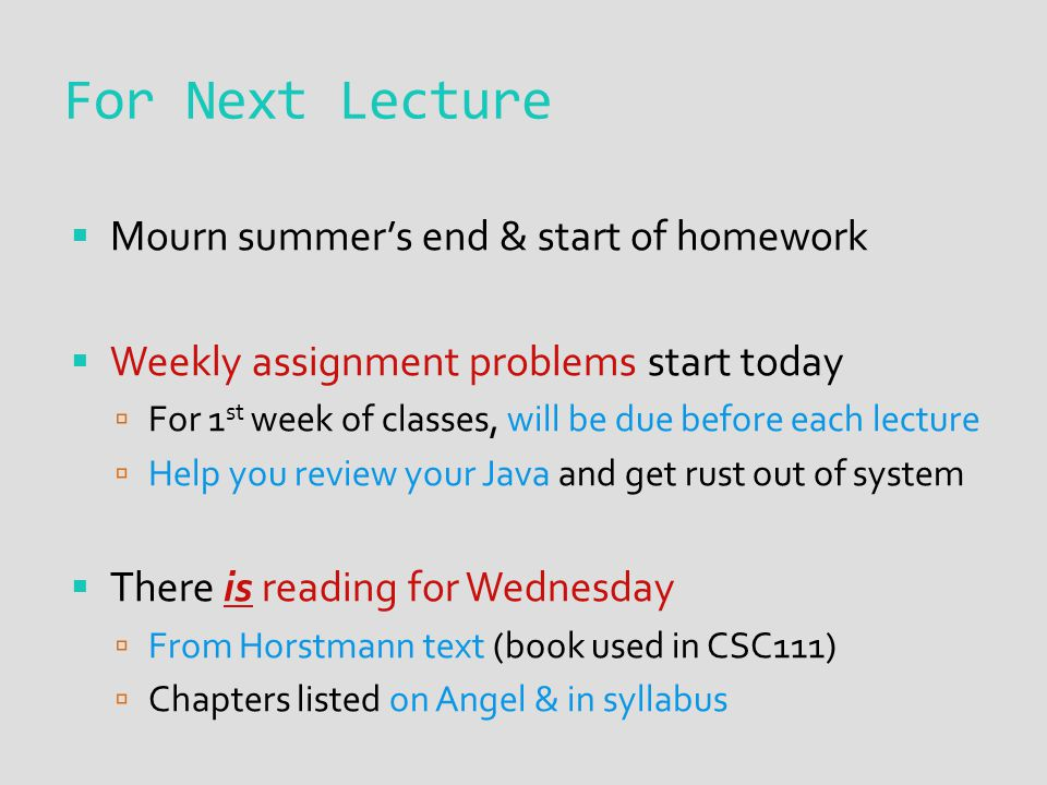 For Next Lecture  Mourn summer's end & start of homework  Weekly assignment problems start today  For 1 st week of classes, will be due before each lecture  Help you review your Java and get rust out of system  There is reading for Wednesday  From Horstmann text (book used in CSC111)  Chapters listed on Angel & in syllabus