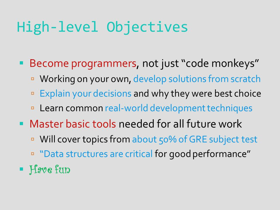 High-level Objectives  Become programmers, not just code monkeys  Working on your own, develop solutions from scratch  Explain your decisions and why they were best choice  Learn common real-world development techniques  Master basic tools needed for all future work  Will cover topics from about 50% of GRE subject test  Data structures are critical for good performance  Have fun