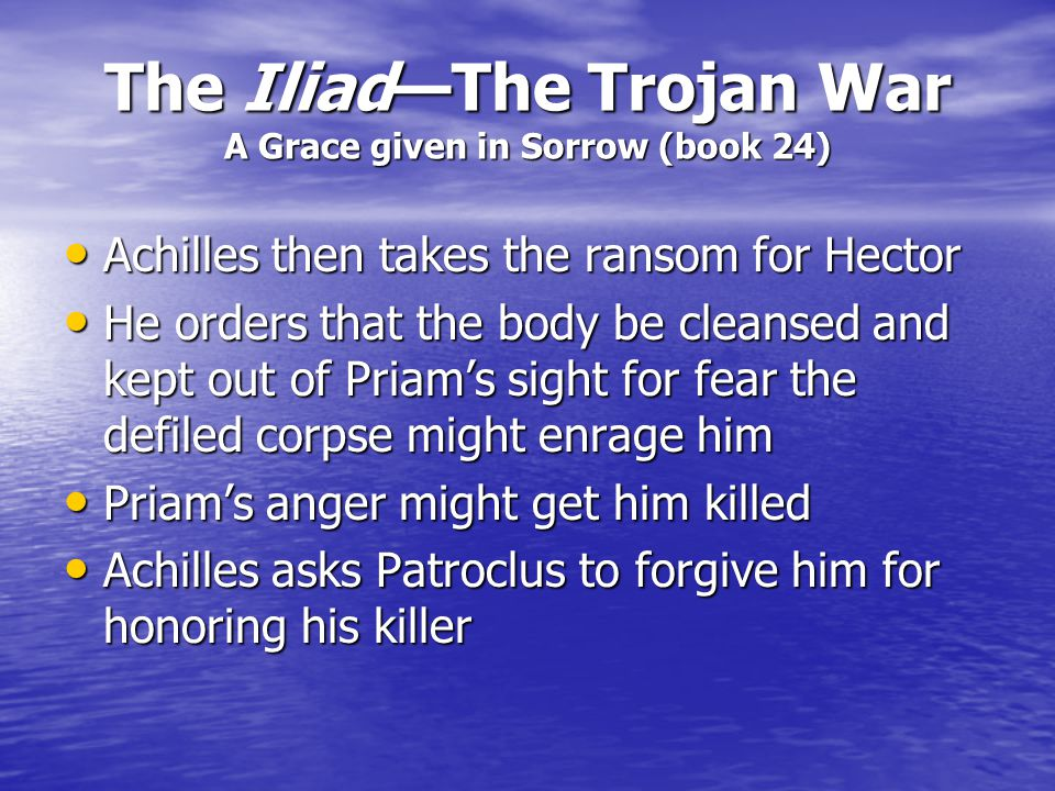 The Iliad—The Trojan War A Grace given in Sorrow (book 24) King Priam humbles himself to Achilles, kissing his hand (The hand that killed his son) Kin