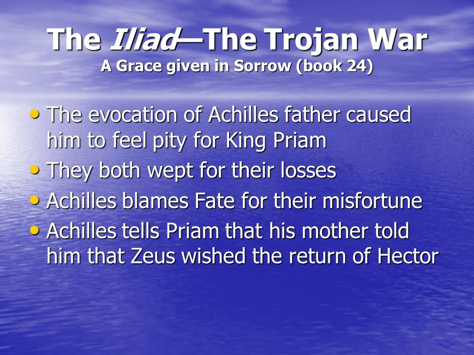 The Iliad—The Trojan War A Grace given in Sorrow (book 24) Achilles promises Priam that he may have his son at dawn Achilles promises Priam that he ma