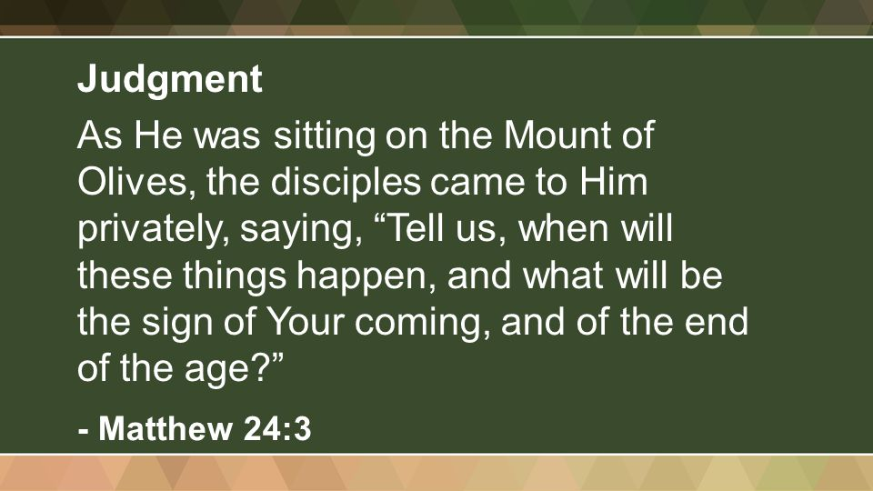 Judgment As He was sitting on the Mount of Olives, the disciples came to Him privately, saying, Tell us, when will these things happen, and what will be the sign of Your coming, and of the end of the age - Matthew 24:3