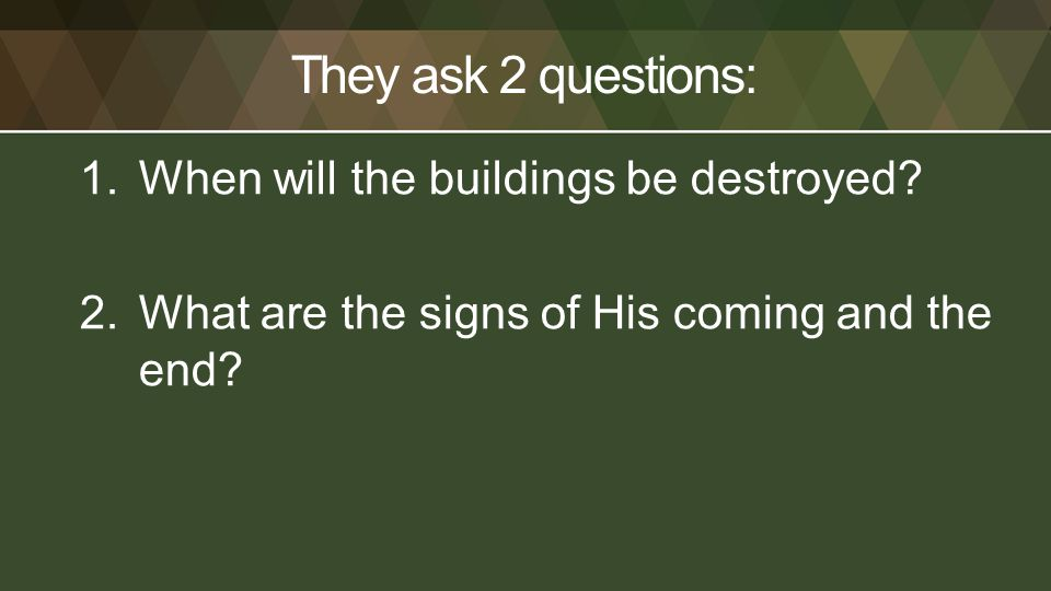 They ask 2 questions: 1.When will the buildings be destroyed? 2.What are the signs of His coming and the end?