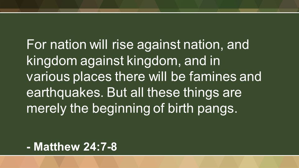 For nation will rise against nation, and kingdom against kingdom, and in various places there will be famines and earthquakes. But all these things ar