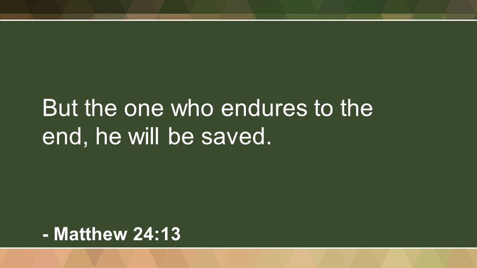 But the one who endures to the end, he will be saved. - Matthew 24:13