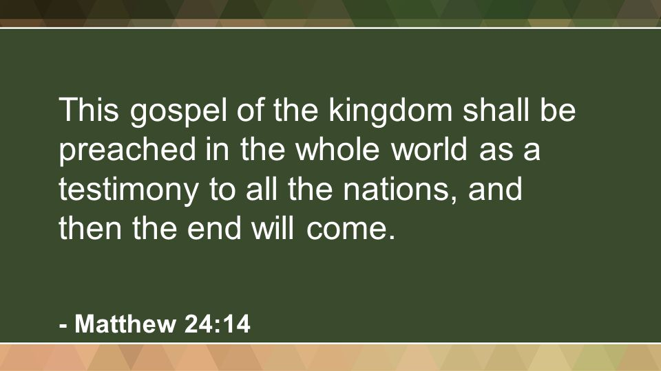 This gospel of the kingdom shall be preached in the whole world as a testimony to all the nations, and then the end will come. - Matthew 24:14