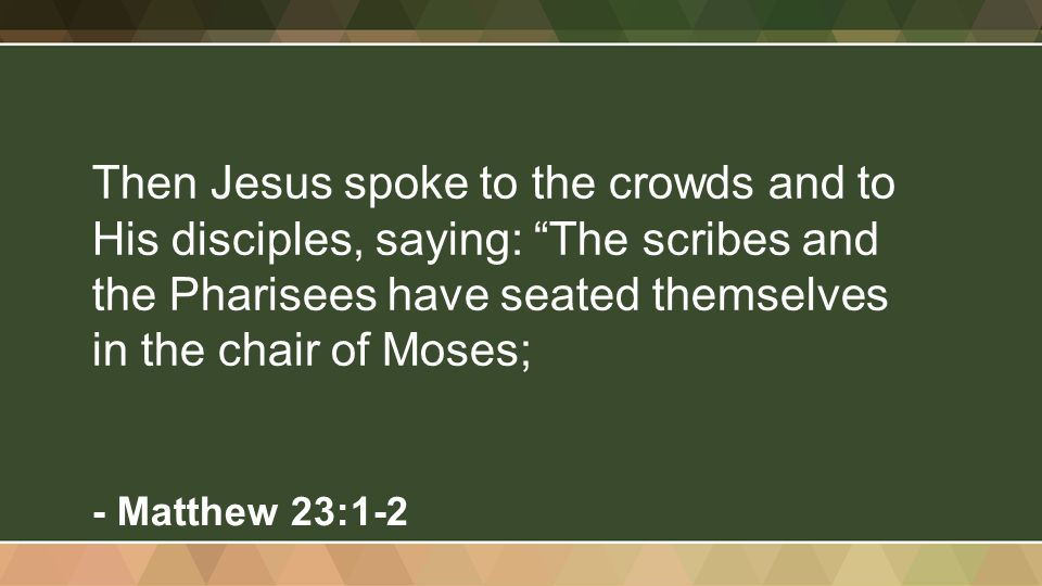 """Then Jesus spoke to the crowds and to His disciples, saying: """"The scribes and the Pharisees have seated themselves in the chair of Moses; - Matthew 23"""