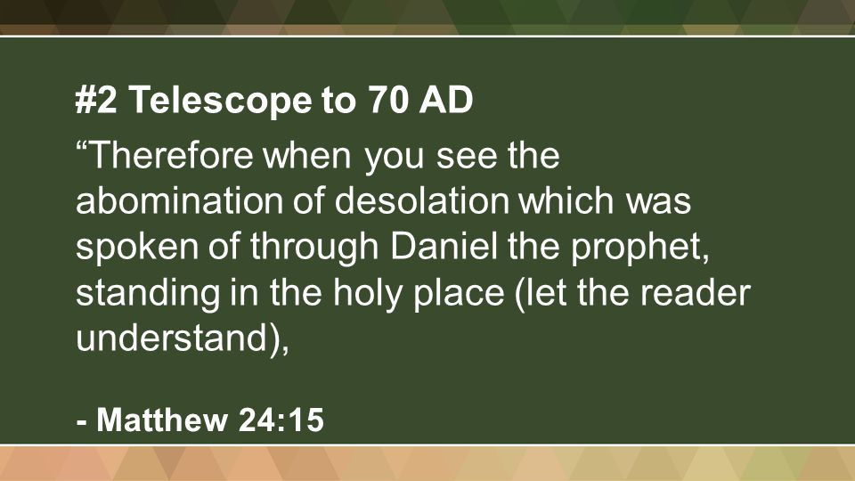 #2 Telescope to 70 AD Therefore when you see the abomination of desolation which was spoken of through Daniel the prophet, standing in the holy place (let the reader understand), - Matthew 24:15