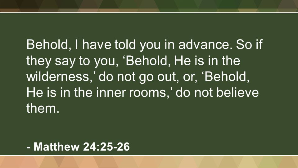 Behold, I have told you in advance. So if they say to you, 'Behold, He is in the wilderness,' do not go out, or, 'Behold, He is in the inner rooms,' d