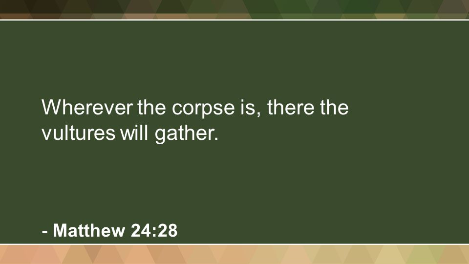 Wherever the corpse is, there the vultures will gather. - Matthew 24:28