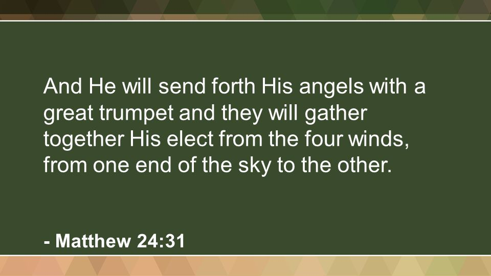 And He will send forth His angels with a great trumpet and they will gather together His elect from the four winds, from one end of the sky to the oth