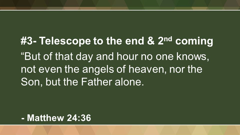 #3- Telescope to the end & 2 nd coming But of that day and hour no one knows, not even the angels of heaven, nor the Son, but the Father alone.
