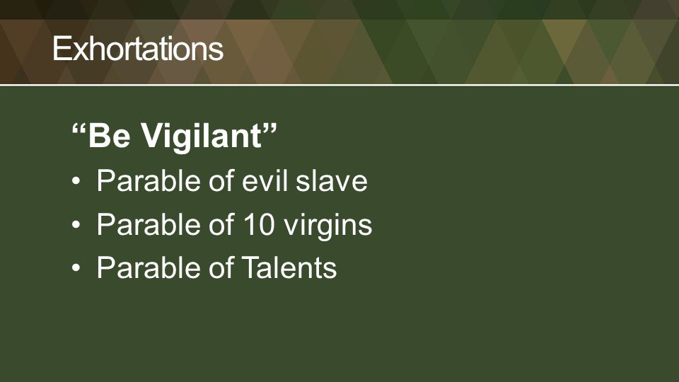 Exhortations Be Vigilant Parable of evil slave Parable of 10 virgins Parable of Talents